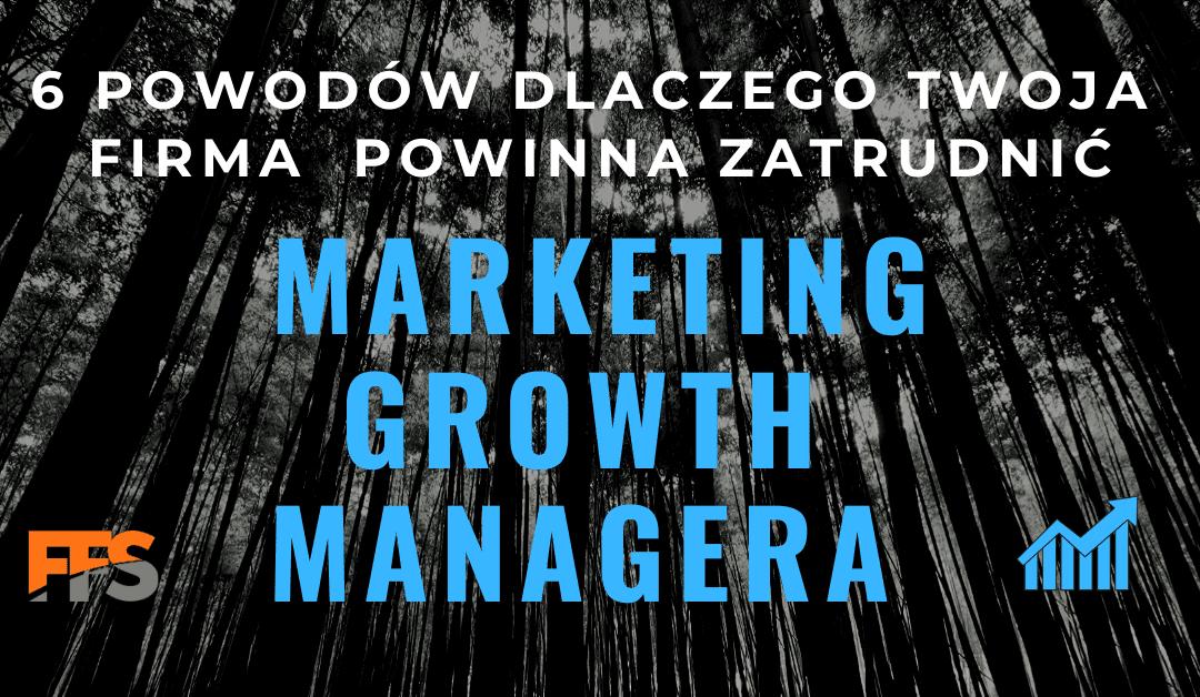 6 powodów dlaczego Twoja Firma powinna zatrudnić Marketing Growth Managera